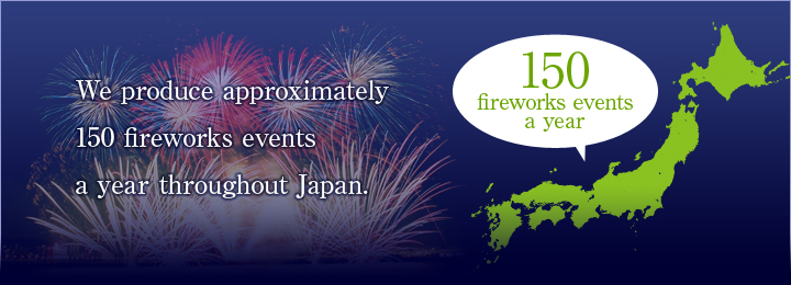 We produce approximately 150 fireworks events a year throughout Japan.