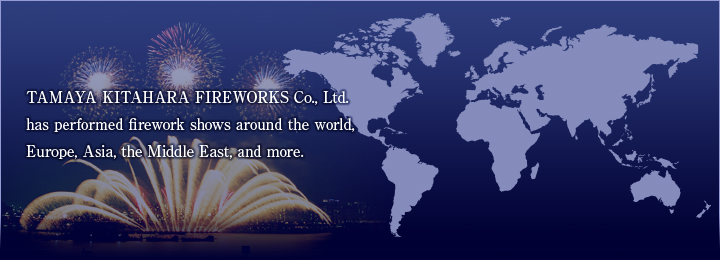 TAMAYA KITAHARA FIREWORKS Co., Ltd.has performed firework shows around the world,Europe, Asia, the Middle East, and more.