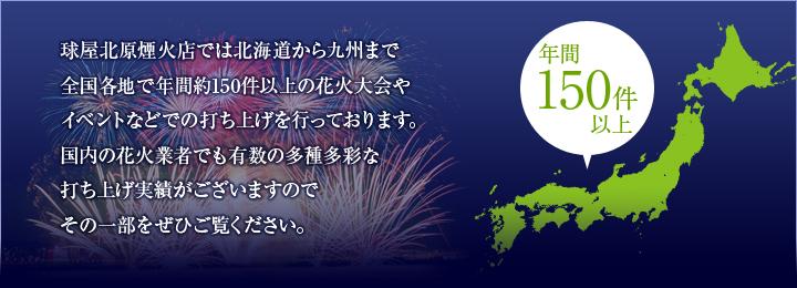 球屋北原煙火店では北海道から九州まで全国各地で年間約150件以上の花火大会やイベントなどでの打ち上げを行っております。国内の花火業者でも有数の多種多彩な打ち上げ実績がございますので、その一部をぜひご覧ください。